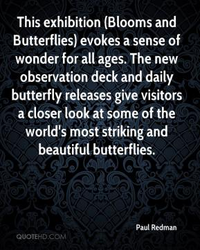 Paul Redman  - This exhibition (Blooms and Butterflies) evokes a sense of wonder for all ages. The new observation deck and daily butterfly releases give visitors a closer look at some of the world's most striking and beautiful butterflies.