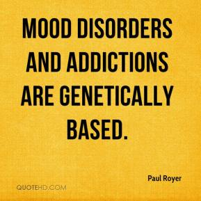 Paul Royer  - Mood disorders and addictions are genetically based.