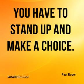 Paul Royer  - You have to stand up and make a choice.
