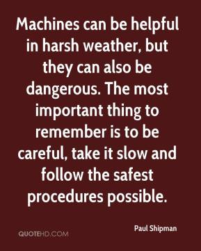 Paul Shipman  - Machines can be helpful in harsh weather, but they can also be dangerous. The most important thing to remember is to be careful, take it slow and follow the safest procedures possible.