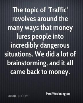 Paul Woolmington  - The topic of 'Traffic' revolves around the many ways that money lures people into incredibly dangerous situations. We did a lot of brainstorming, and it all came back to money.