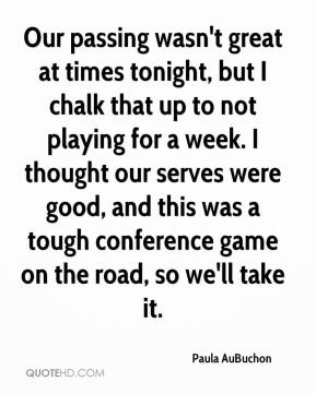 Paula AuBuchon  - Our passing wasn't great at times tonight, but I chalk that up to not playing for a week. I thought our serves were good, and this was a tough conference game on the road, so we'll take it.