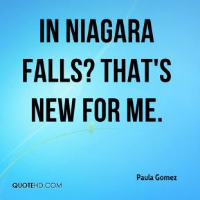 Paula Gomez  - In Niagara Falls? That's new for me.