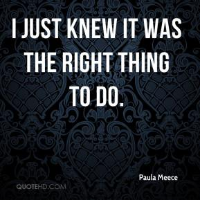 Paula Meece  - I just knew it was the right thing to do.