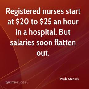 Paula Stearns  - Registered nurses start at $20 to $25 an hour in a hospital. But salaries soon flatten out.