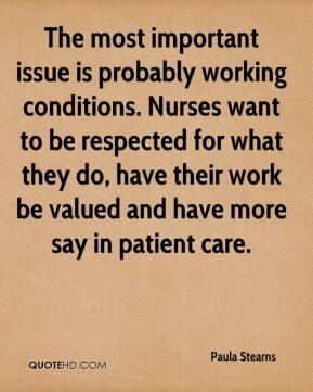 Paula Stearns  - The most important issue is probably working conditions. Nurses want to be respected for what they do, have their work be valued and have more say in patient care.