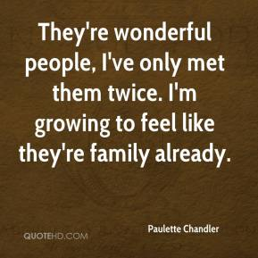 Paulette Chandler  - They're wonderful people, I've only met them twice. I'm growing to feel like they're family already.