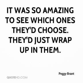 Peggy Brant  - It was so amazing to see which ones they'd choose. They'd just wrap up in them.
