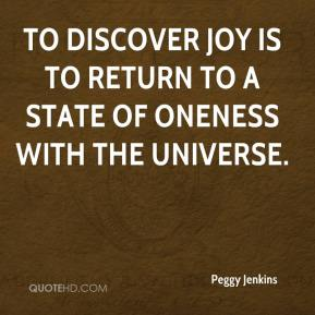 Peggy Jenkins  - To discover joy is to return to a state of oneness with the universe.