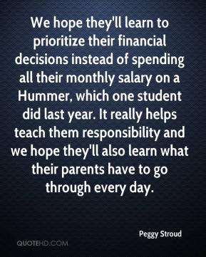 Peggy Stroud  - We hope they'll learn to prioritize their financial decisions instead of spending all their monthly salary on a Hummer, which one student did last year. It really helps teach them responsibility and we hope they'll also learn what their parents have to go through every day.