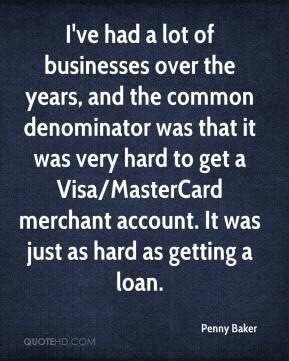 Penny Baker  - I've had a lot of businesses over the years, and the common denominator was that it was very hard to get a Visa/MasterCard merchant account. It was just as hard as getting a loan.