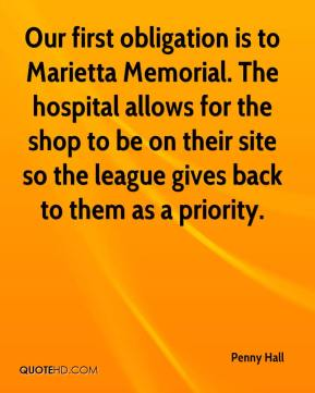 Penny Hall  - Our first obligation is to Marietta Memorial. The hospital allows for the shop to be on their site so the league gives back to them as a priority.