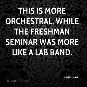 This is more orchestral, while the freshman seminar was more like a lab band.