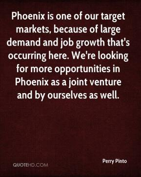 Perry Pinto  - Phoenix is one of our target markets, because of large demand and job growth that's occurring here. We're looking for more opportunities in Phoenix as a joint venture and by ourselves as well.