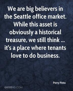 Perry Pinto  - We are big believers in the Seattle office market. While this asset is obviously a historical treasure, we still think ... it's a place where tenants love to do business.
