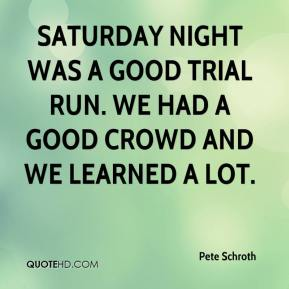 Pete Schroth  - Saturday night was a good trial run. We had a good crowd and we learned a lot.