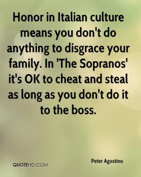 Peter Agostino  - Honor in Italian culture means you don't do anything to disgrace your family. In 'The Sopranos' it's OK to cheat and steal as long as you don't do it to the boss.