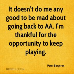 Peter Bergeron  - It doesn't do me any good to be mad about going back to AA. I'm thankful for the opportunity to keep playing.