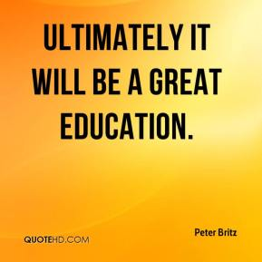 Peter Britz  - Ultimately it will be a great education.