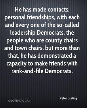 He has made contacts, personal friendships, with each and every one of the so-called leadership Democrats, the people who are county chairs and town chairs, but more than that, he has demonstrated a capacity to make friends with rank-and-file Democrats.