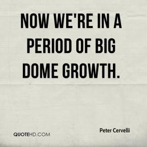 Peter Cervelli  - Now we're in a period of big dome growth.