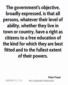 Peter Fraser - The government's objective, broadly expressed, is that all persons, whatever their level of ability, whether they live in town or country, have a right as citizens to a free education of the kind for which they are best fitted and to the fullest extent of their powers.