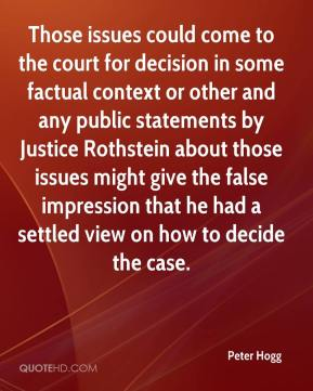 Peter Hogg  - Those issues could come to the court for decision in some factual context or other and any public statements by Justice Rothstein about those issues might give the false impression that he had a settled view on how to decide the case.