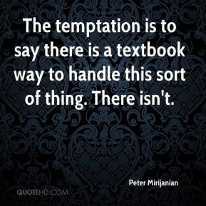 Peter Mirijanian  - The temptation is to say there is a textbook way to handle this sort of thing. There isn't.