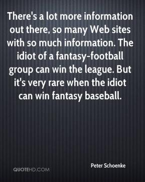 Peter Schoenke  - There's a lot more information out there, so many Web sites with so much information. The idiot of a fantasy-football group can win the league. But it's very rare when the idiot can win fantasy baseball.
