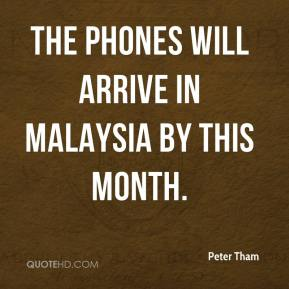 Peter Tham  - The phones will arrive in Malaysia by this month.
