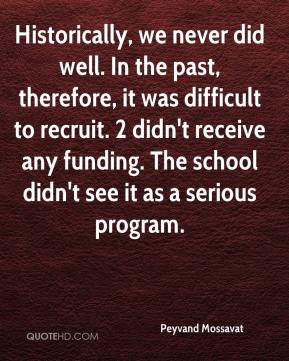 Peyvand Mossavat  - Historically, we never did well. In the past, therefore, it was difficult to recruit. 2 didn't receive any funding. The school didn't see it as a serious program.