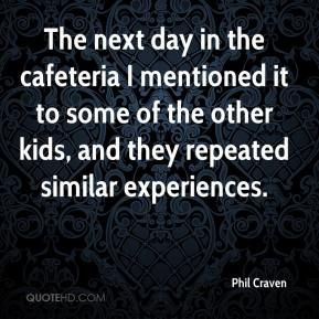 Phil Craven  - The next day in the cafeteria I mentioned it to some of the other kids, and they repeated similar experiences.