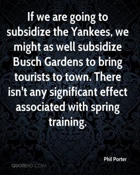 Phil Porter  - If we are going to subsidize the Yankees, we might as well subsidize Busch Gardens to bring tourists to town. There isn't any significant effect associated with spring training.