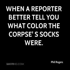 Phil Rogers  - When a reporter better tell you what color the corpse' s socks were.