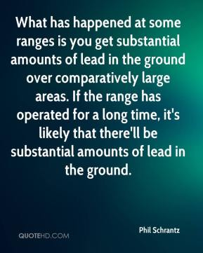 Phil Schrantz  - What has happened at some ranges is you get substantial amounts of lead in the ground over comparatively large areas. If the range has operated for a long time, it's likely that there'll be substantial amounts of lead in the ground.