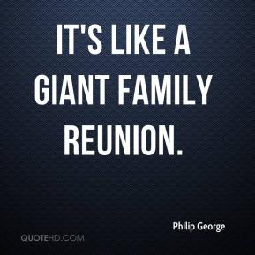 Philip George  - It's like a giant family reunion.