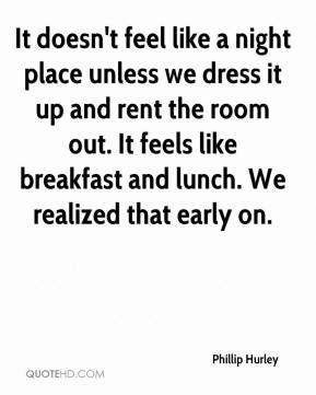 Phillip Hurley  - It doesn't feel like a night place unless we dress it up and rent the room out. It feels like breakfast and lunch. We realized that early on.