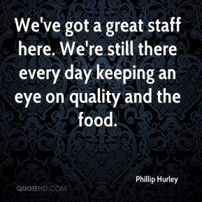 Phillip Hurley  - We've got a great staff here. We're still there every day keeping an eye on quality and the food.