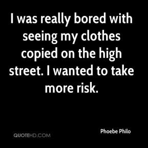 Phoebe Philo  - I was really bored with seeing my clothes copied on the high street. I wanted to take more risk.
