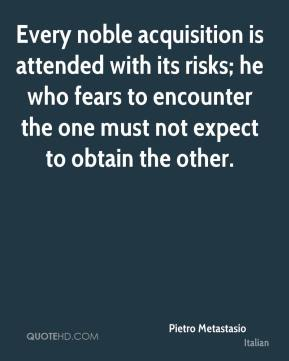 Pietro Metastasio  - Every noble acquisition is attended with its risks; he who fears to encounter the one must not expect to obtain the other.
