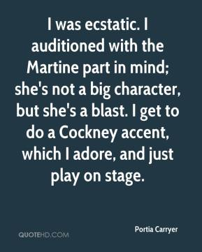 I was ecstatic. I auditioned with the Martine part in mind; she's not a big character, but she's a blast. I get to do a Cockney accent, which I adore, and just play on stage.