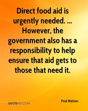 Poul Nielson  - Direct food aid is urgently needed. ... However, the government also has a responsibility to help ensure that aid gets to those that need it.