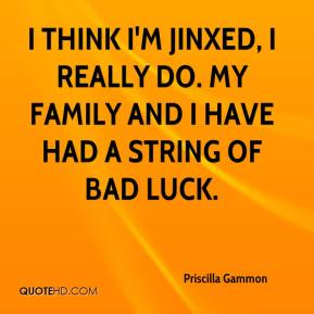 I think I'm jinxed, I really do. My family and I have had a string of bad luck.