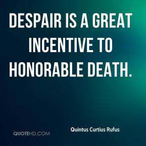Quintus Curtius Rufus  - Despair is a great incentive to honorable death.