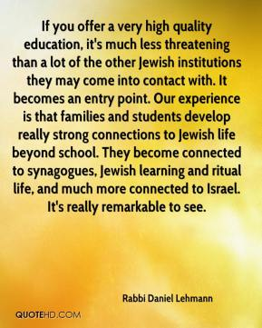 If you offer a very high quality education, it's much less threatening than a lot of the other Jewish institutions they may come into contact with. It becomes an entry point. Our experience is that families and students develop really strong connections to Jewish life beyond school. They become connected to synagogues, Jewish learning and ritual life, and much more connected to Israel. It's really remarkable to see.