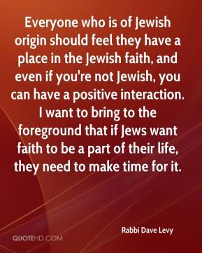 Rabbi Dave Levy  - Everyone who is of Jewish origin should feel they have a place in the Jewish faith, and even if you're not Jewish, you can have a positive interaction. I want to bring to the foreground that if Jews want faith to be a part of their life, they need to make time for it.