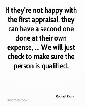 Rachael Evans  - If they're not happy with the first appraisal, they can have a second one done at their own expense, ... We will just check to make sure the person is qualified.