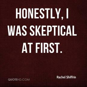 Rachel Shiffrin  - Honestly, I was skeptical at first.