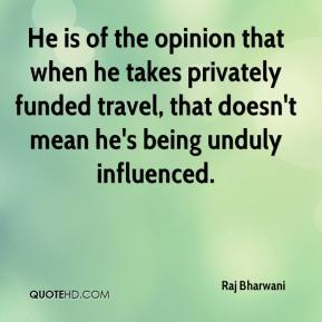 Raj Bharwani  - He is of the opinion that when he takes privately funded travel, that doesn't mean he's being unduly influenced.