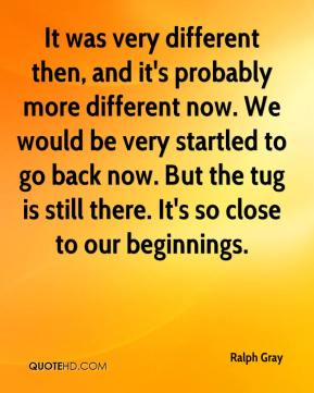 Ralph Gray  - It was very different then, and it's probably more different now. We would be very startled to go back now. But the tug is still there. It's so close to our beginnings.